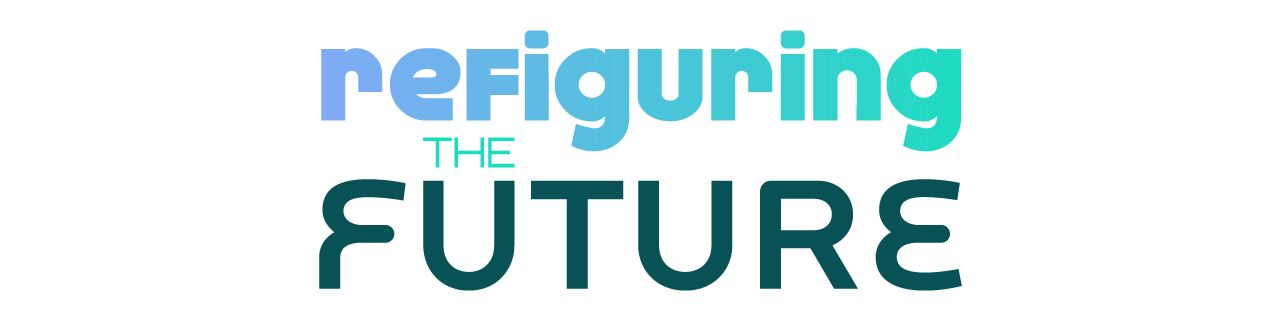 "Graphic with aqua gradient text that reads: ""Refiguring The Future"""