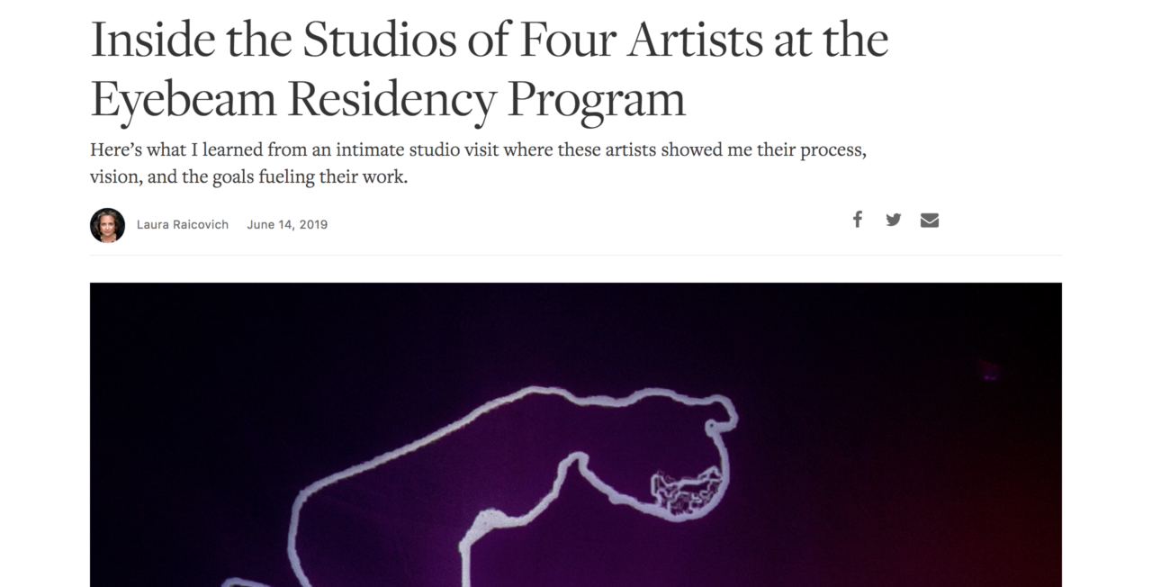 "[Image description: A screenshot of the article. The headline reads, ""Inside the Studios of Four Artists at the Eyebeam Residency Program"" with a subhead that says, ""Here's what I learned from an intimate studio visit where these artists showed me their process, vision, and the goals fueling their work.""]"